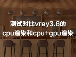 测试对比3dsmax vray3.6的cpu渲染和cpu+gpu渲染