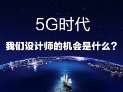 5G时代——我们设计师的机会是什么?